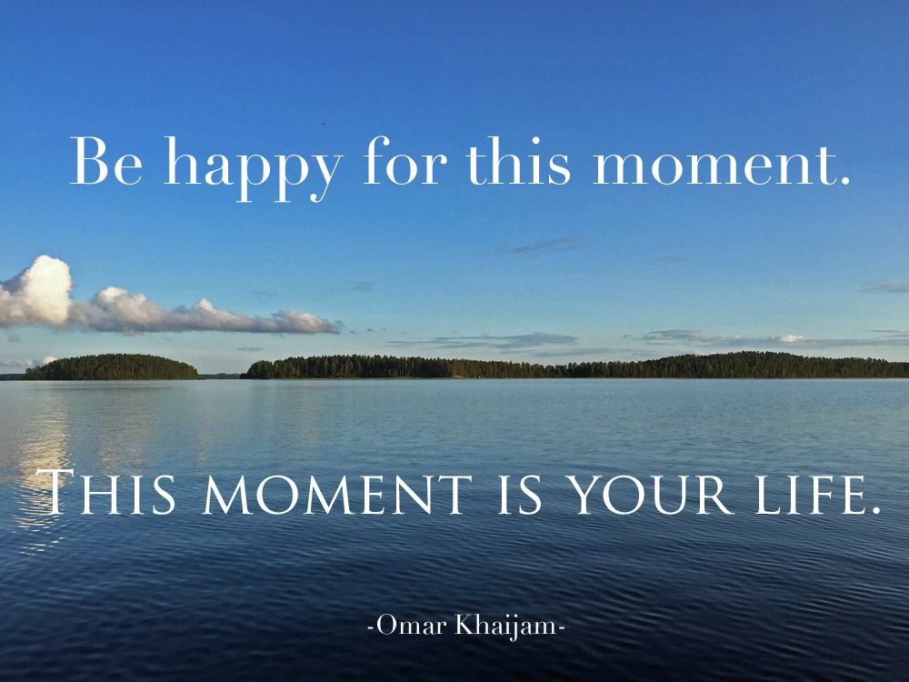 Be-happy-for-this-moment-this-moment-is-your-life-quote